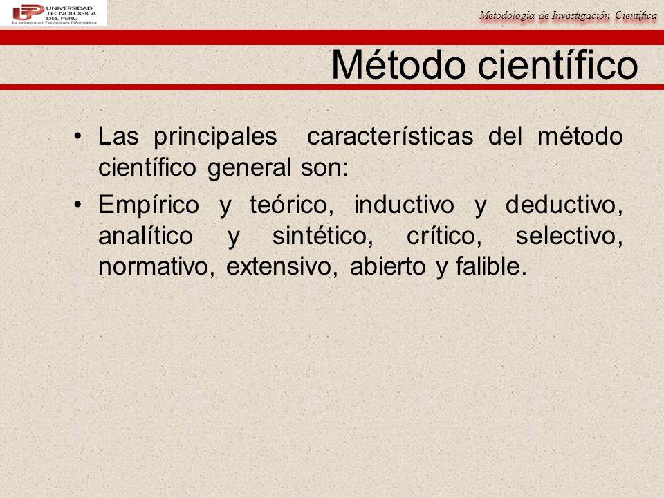 Metodología de Investigación Científica Método científico Las principales características del método científico general son: Empírico y teórico, inductivo y deductivo, analítico y sintético, crítico, selectivo, normativo, extensivo, abierto y falible.