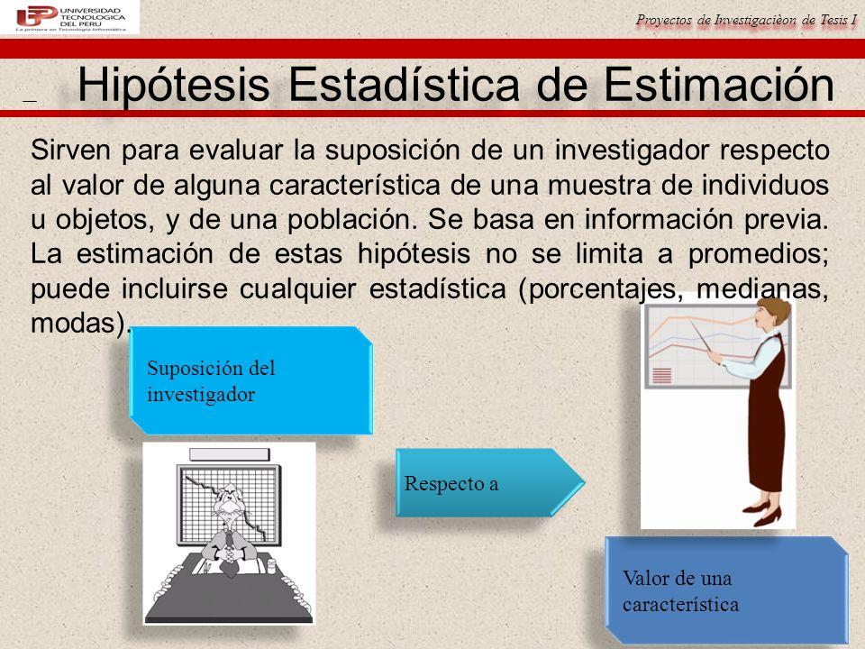 Proyectos de Investigacièon de Tesis I Hipótesis Estadística de Estimación Suposición del investigador Respecto a Valor de una característica Sirven p