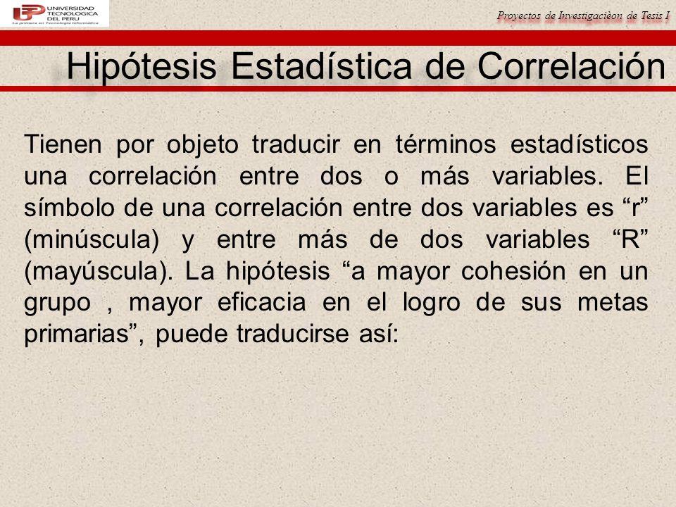 Proyectos de Investigacièon de Tesis I Hipótesis Estadística de Correlación Tienen por objeto traducir en términos estadísticos una correlación entre