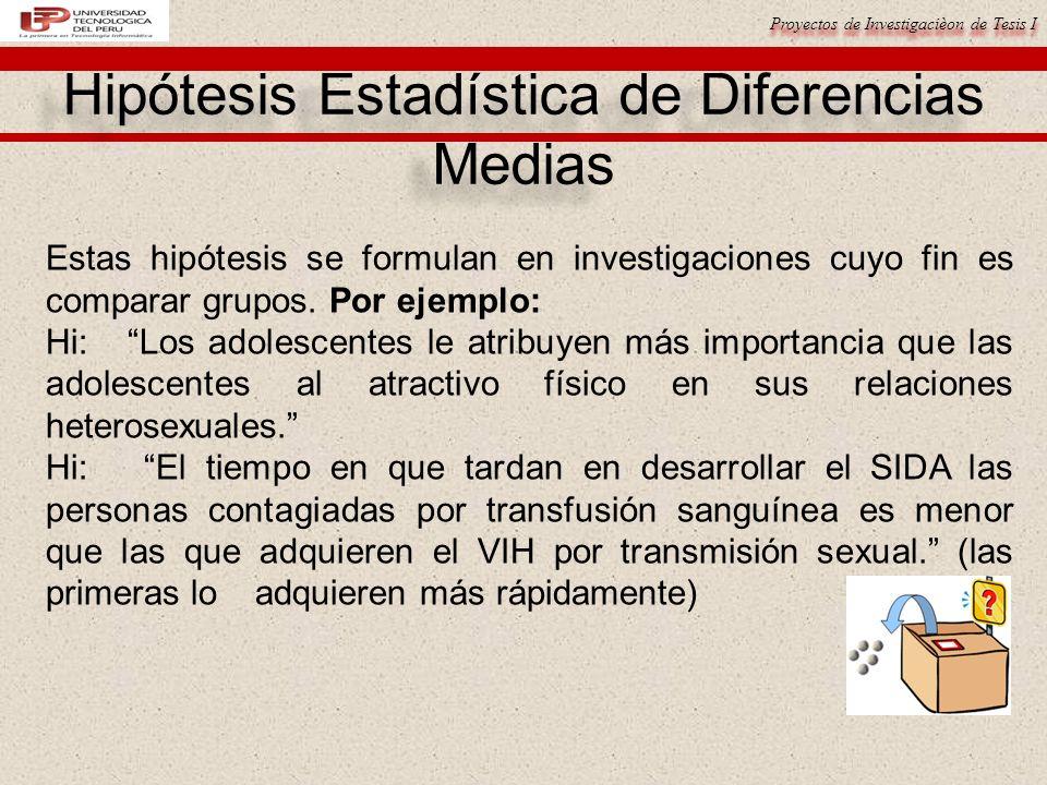 Proyectos de Investigacièon de Tesis I Hipótesis Estadística de Diferencias Medias Estas hipótesis se formulan en investigaciones cuyo fin es comparar