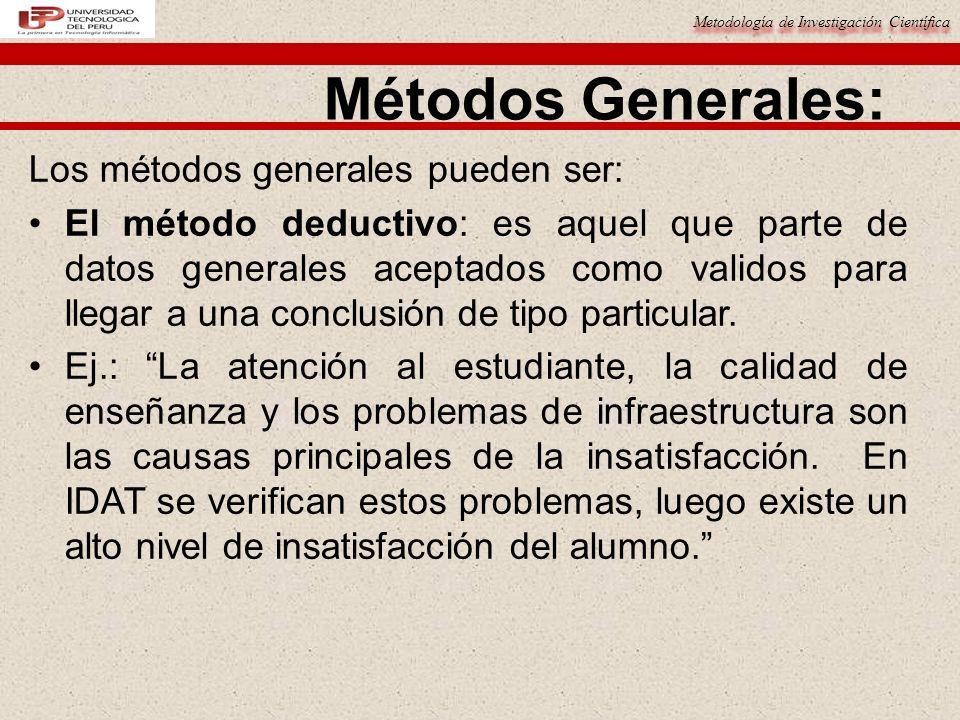 Metodología de Investigación Científica Métodos Generales: Los métodos generales pueden ser: El método deductivo: es aquel que parte de datos generale