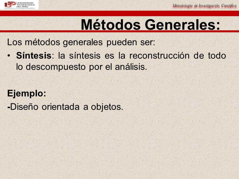 Metodología de Investigación Científica Métodos Generales: Los métodos generales pueden ser: Síntesis: la síntesis es la reconstrucción de todo lo des