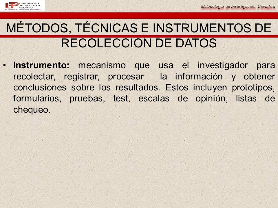 Metodología de Investigación Científica Instrumento: mecanismo que usa el investigador para recolectar, registrar, procesar la información y obtener c