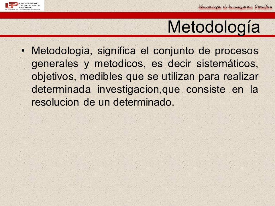 Metodología de Investigación Científica Metodología Metodologia, significa el conjunto de procesos generales y metodicos, es decir sistemáticos, objet