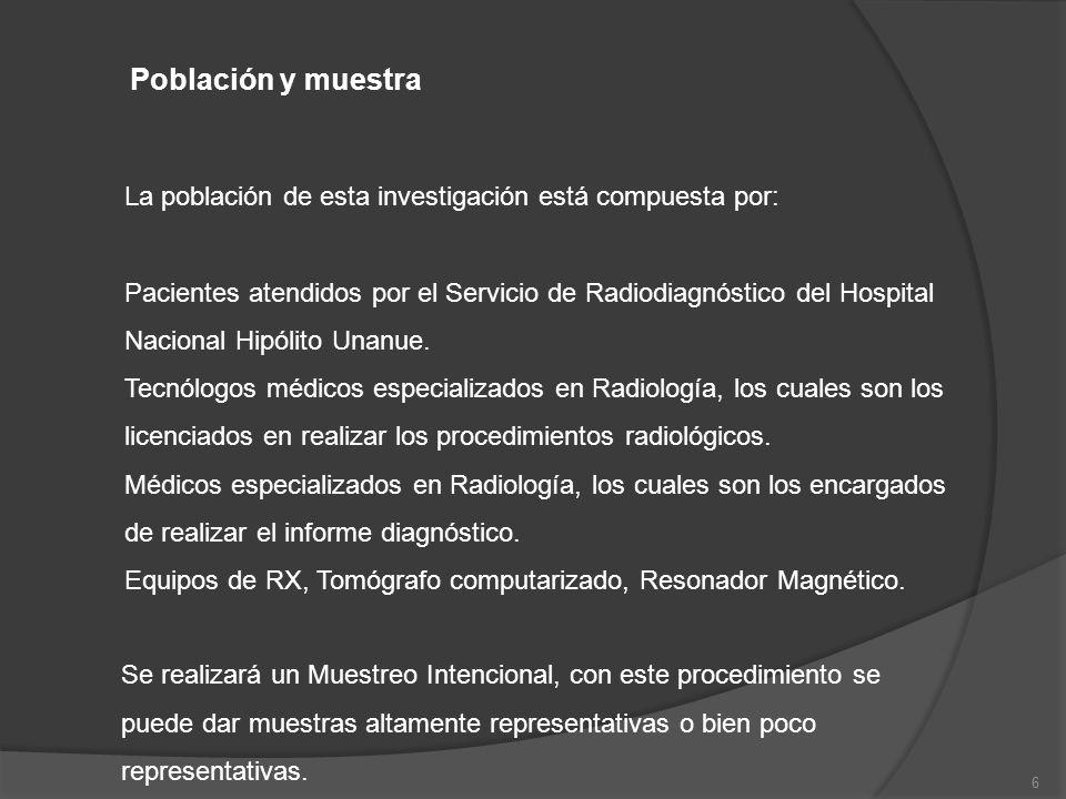 6 Población y muestra La población de esta investigación está compuesta por: Pacientes atendidos por el Servicio de Radiodiagnóstico del Hospital Naci