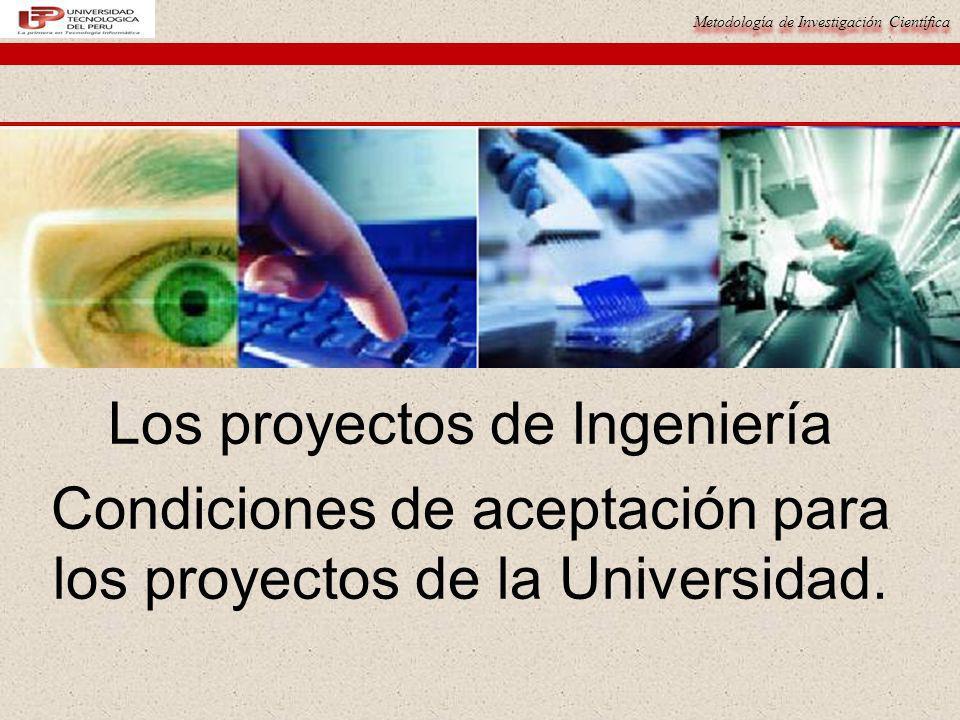 Metodología de Investigación Científica Los proyectos de Ingeniería Condiciones de aceptación para los proyectos de la Universidad.