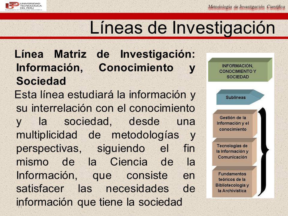Metodología de Investigación Científica 11 Línea Matriz de Investigación: Información, Conocimiento y Sociedad Esta línea estudiará la información y s