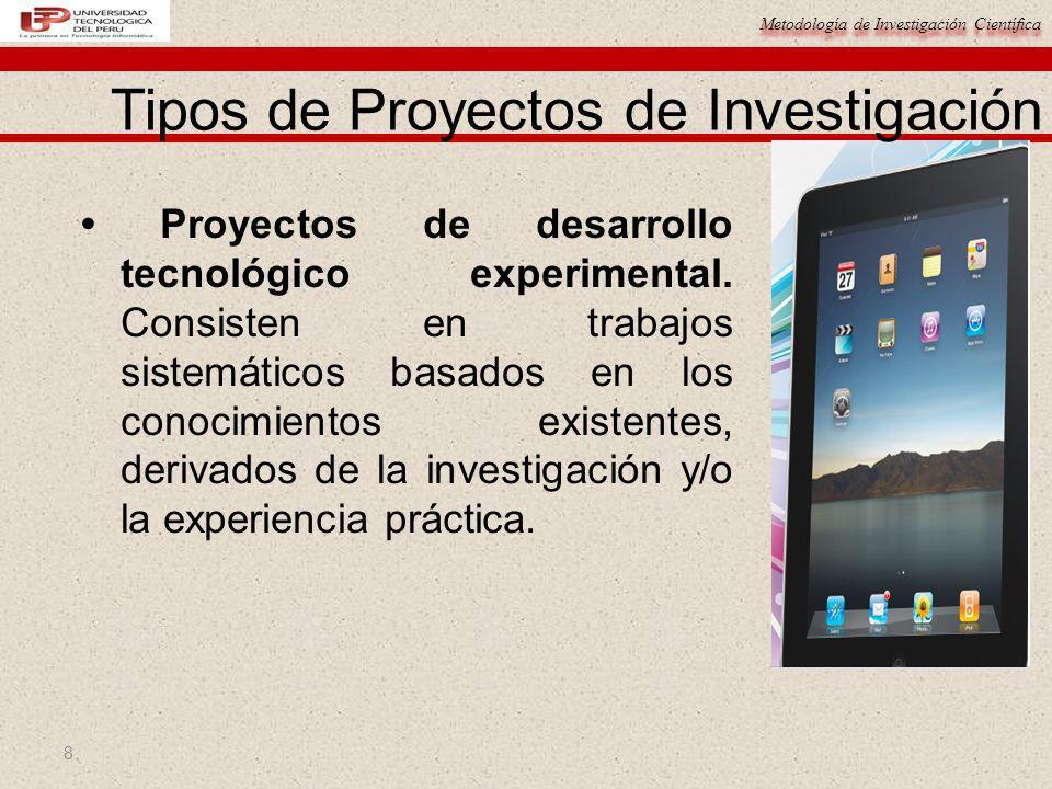 Metodología de Investigación Científica 8 Proyectos de desarrollo tecnológico experimental. Consisten en trabajos sistemáticos basados en los conocimi