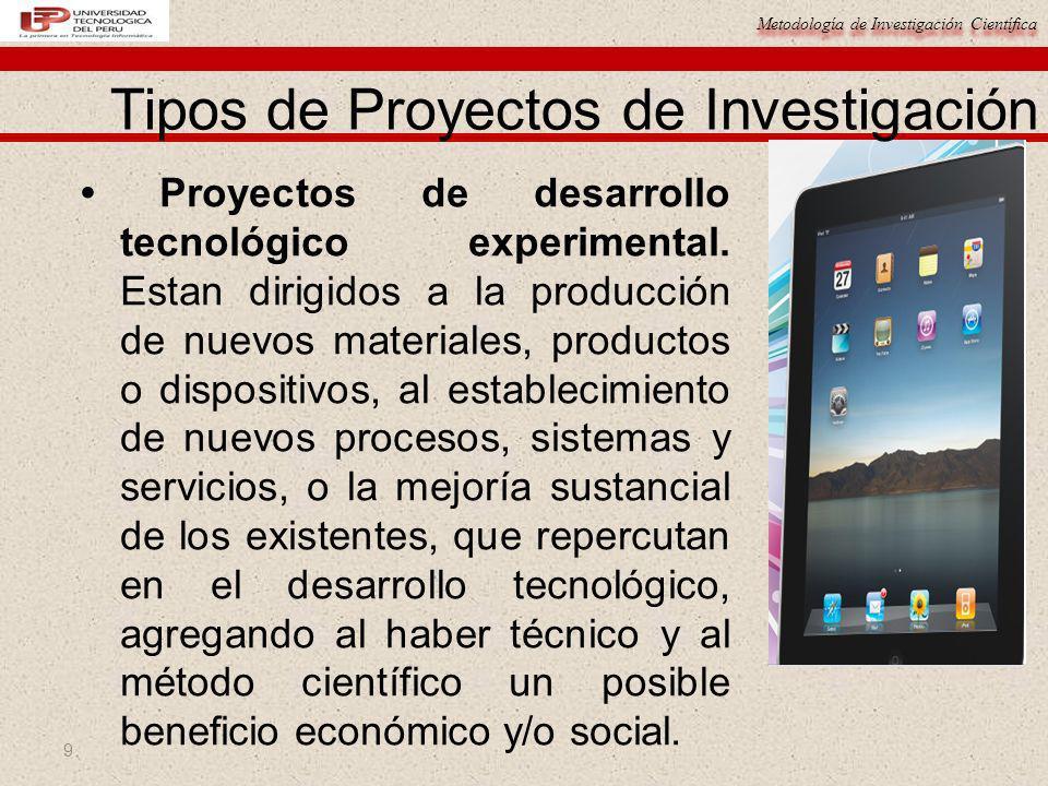 Metodología de Investigación Científica 9 Proyectos de desarrollo tecnológico experimental. Estan dirigidos a la producción de nuevos materiales, prod