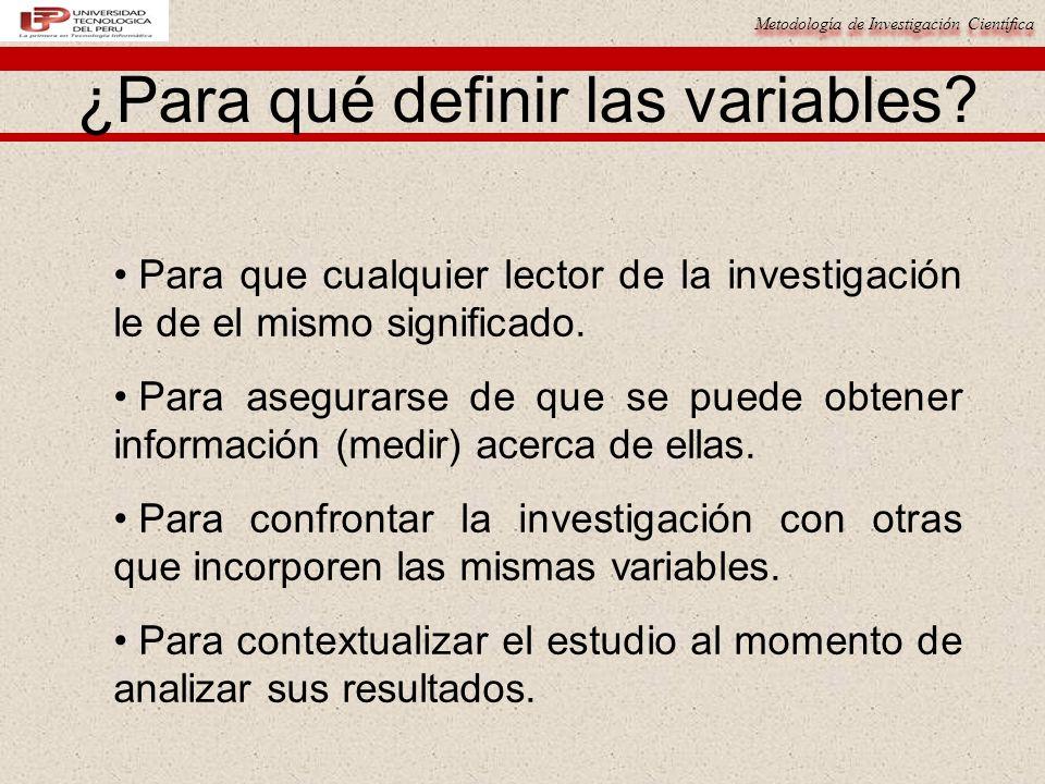 Metodología de Investigación Científica ¿Para qué definir las variables? Para que cualquier lector de la investigación le de el mismo significado. Par