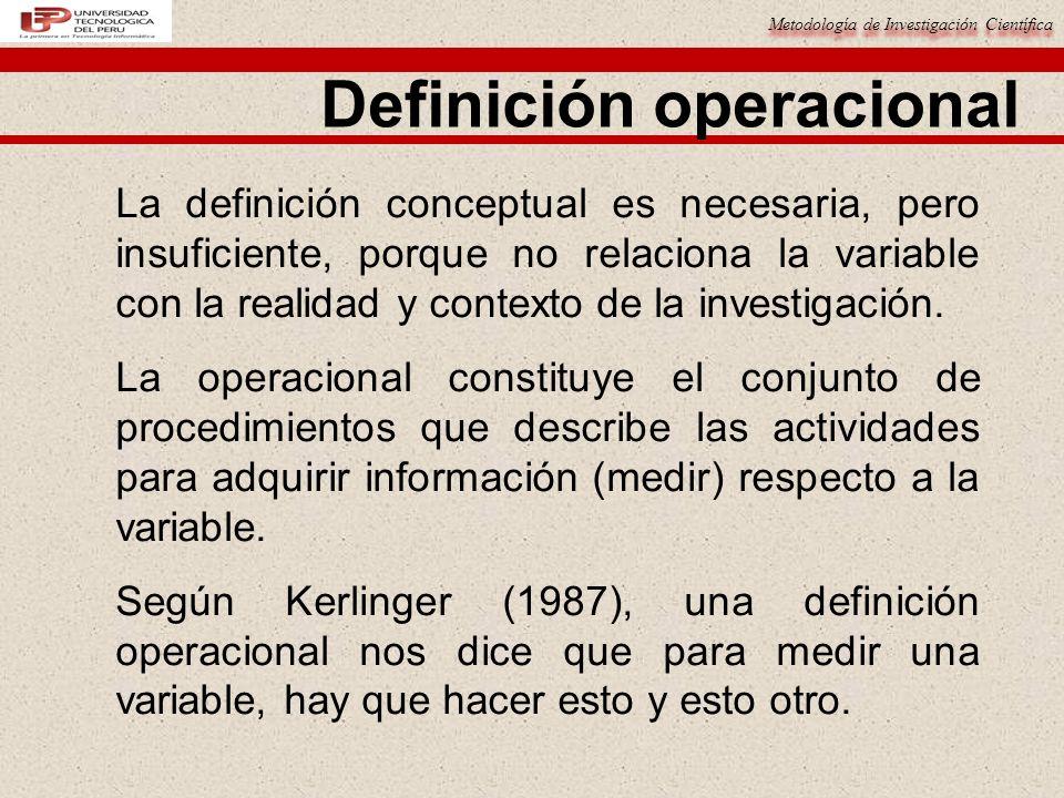 Metodología de Investigación Científica La definición conceptual es necesaria, pero insuficiente, porque no relaciona la variable con la realidad y co