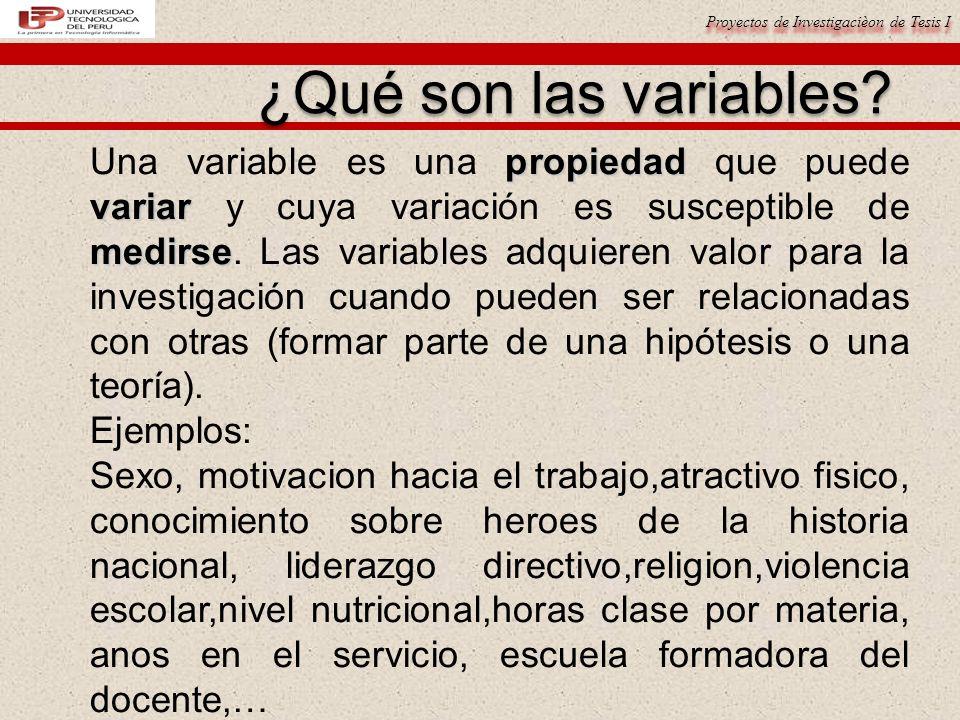 Proyectos de Investigacièon de Tesis I ¿Qué son las variables? propiedad variar medirse Una variable es una propiedad que puede variar y cuya variació