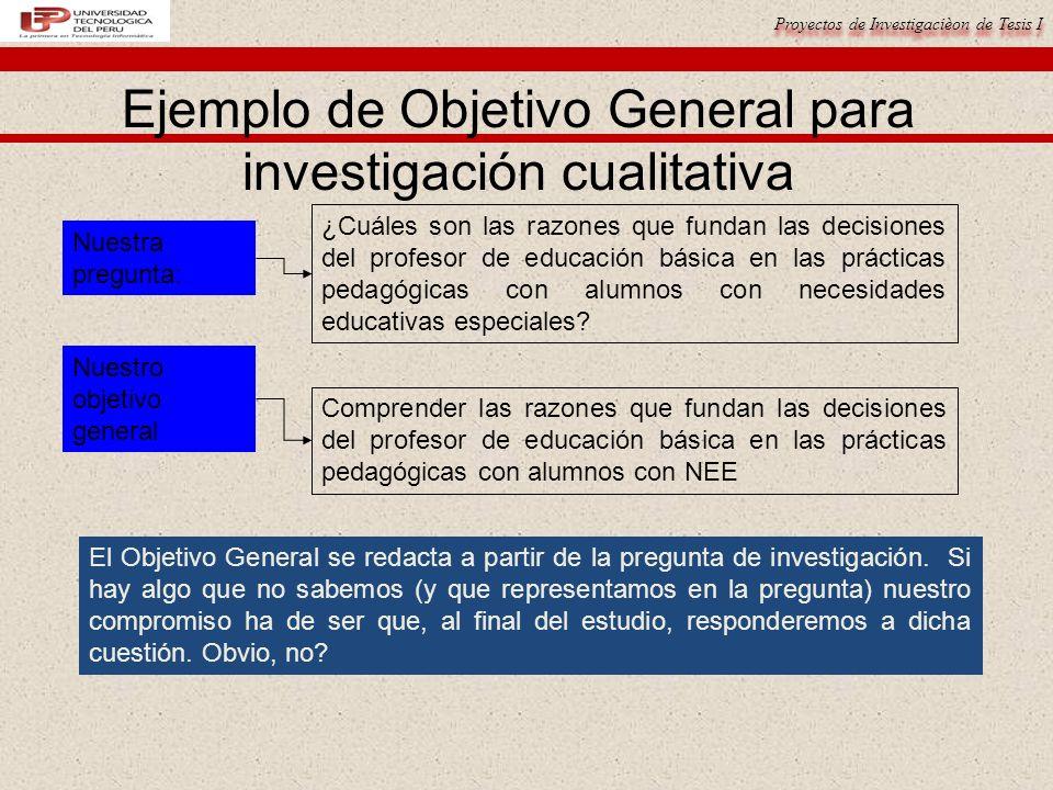 Proyectos de Investigacièon de Tesis I Ejemplo de Objetivo General para investigación cualitativa ¿Cuáles son las razones que fundan las decisiones de
