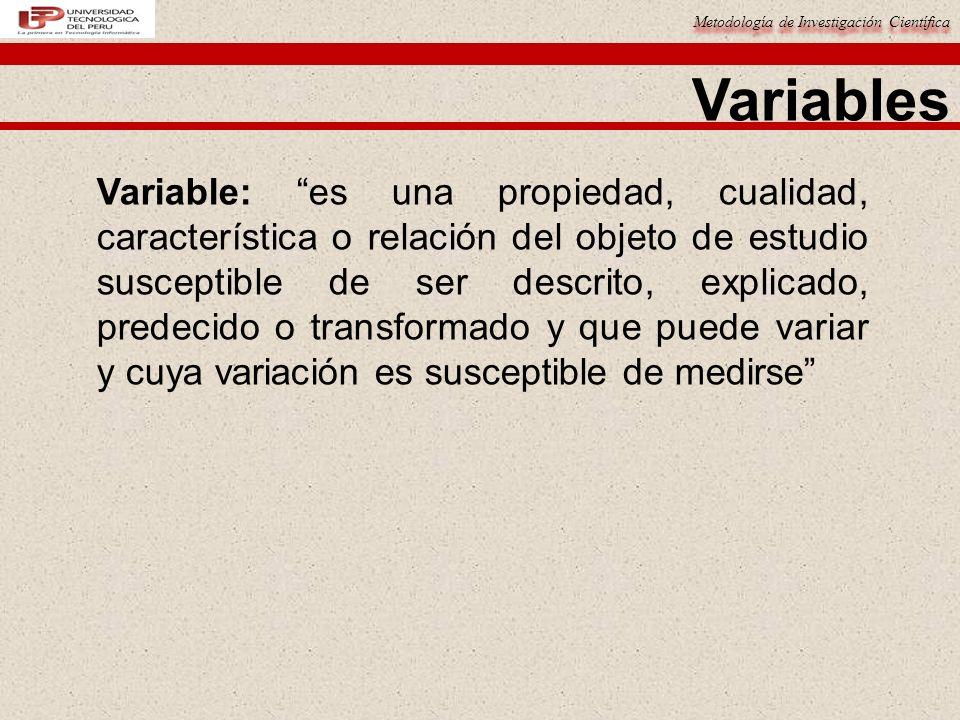 Metodología de Investigación Científica Variables Variable: es una propiedad, cualidad, característica o relación del objeto de estudio susceptible de ser descrito, explicado, predecido o transformado y que puede variar y cuya variación es susceptible de medirse