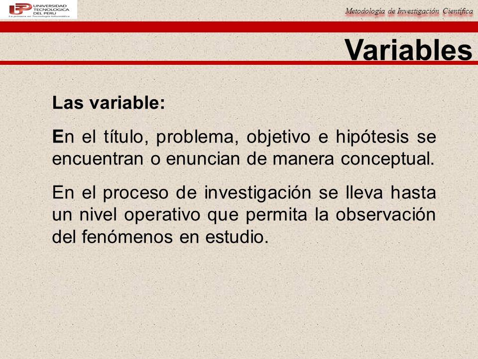 Metodología de Investigación Científica Variables Las variable: En el título, problema, objetivo e hipótesis se encuentran o enuncian de manera concep