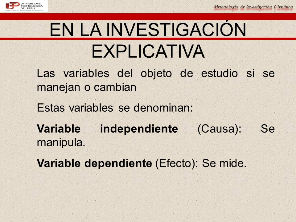 Metodología de Investigación Científica EN LA INVESTIGACIÓN EXPLICATIVA Las variables del objeto de estudio si se manejan o cambian Estas variables se denominan: Variable independiente (Causa): Se manipula.