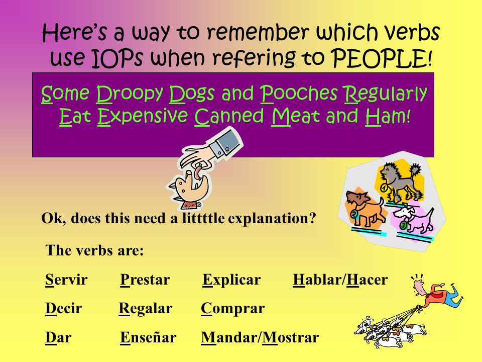 Heres a way to remember which verbs use IOPs when refering to PEOPLE! Some Droopy Dogs and Pooches Regularly Eat Expensive Canned Meat and Ham! Ok, do