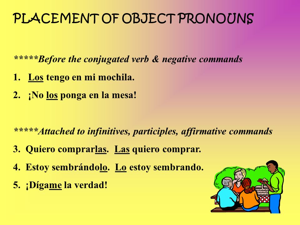 PLACEMENT OF OBJECT PRONOUNS *****Before the conjugated verb & negative commands 1.Los tengo en mi mochila. 2.¡No los ponga en la mesa! *****Attached