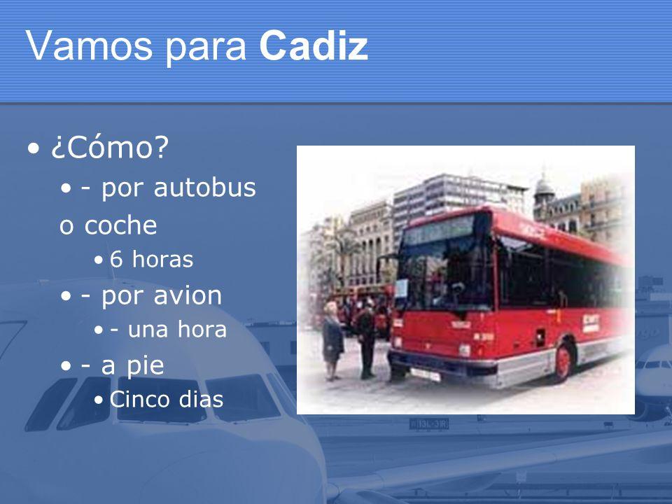 Vamos para Cadiz ¿Cómo? - por autobus o coche 6 horas - por avion - una hora - a pie Cinco dias