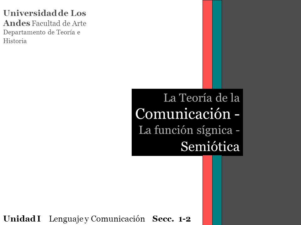 Universidad de Los Andes Facultad de Arte Departamento de Teoría e Historia La Teoría de la Comunicación - La función sígnica - Semiótica Unidad I Len
