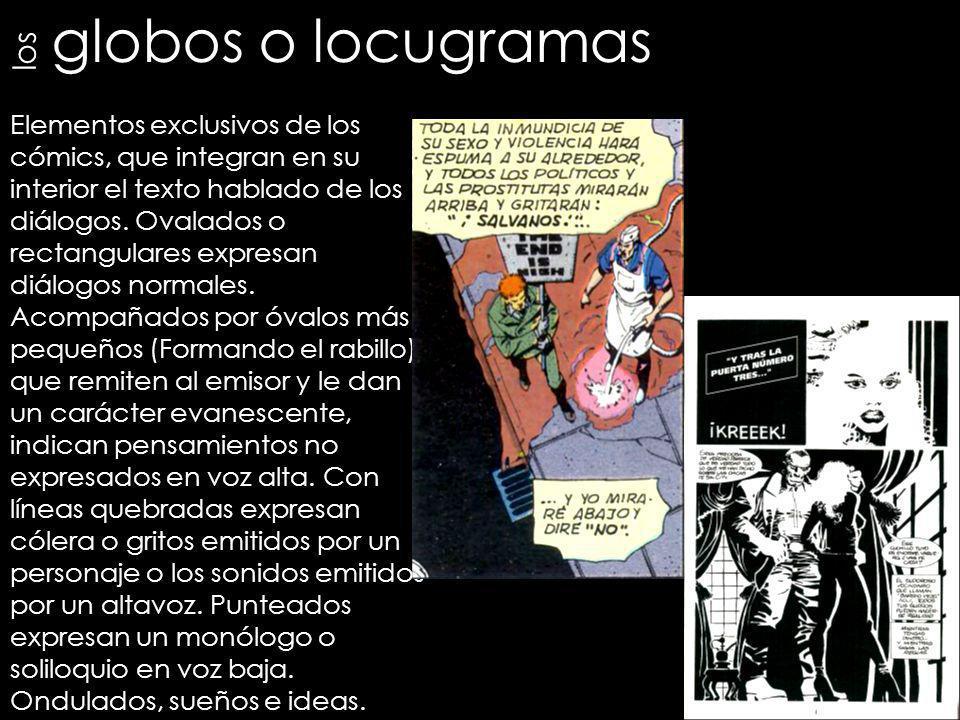 globos o locugramas Elementos exclusivos de los cómics, que integran en su interior el texto hablado de los diálogos. Ovalados o rectangulares expresa