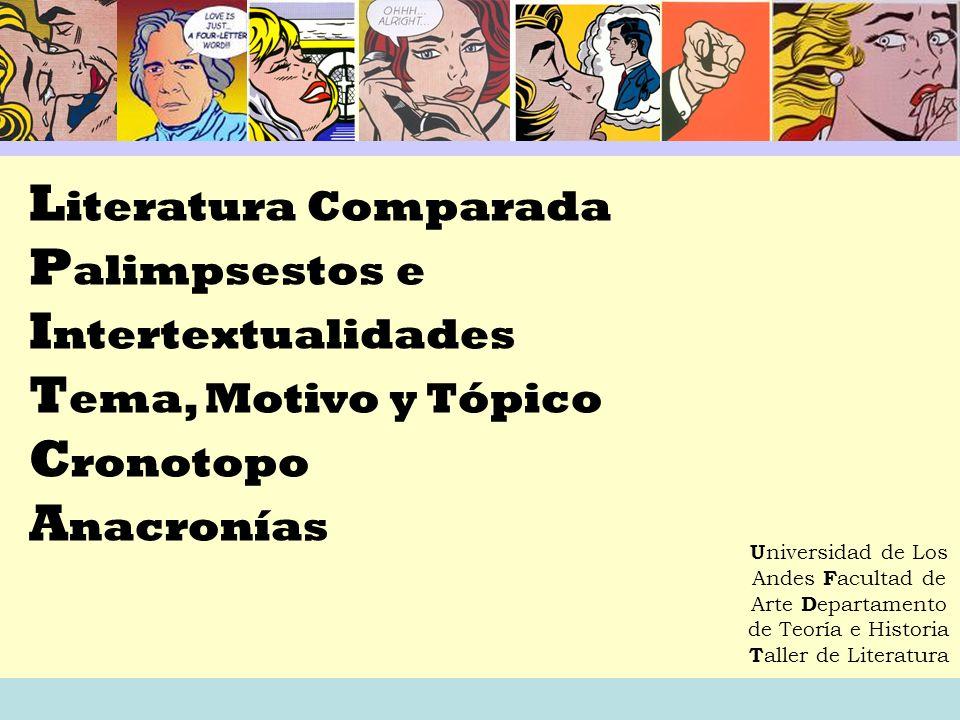 L iteratura Comparada P alimpsestos e I ntertextualidades T ema, Motivo y Tópico C ronotopo A nacronías U niversidad de Los Andes F acultad de Arte D