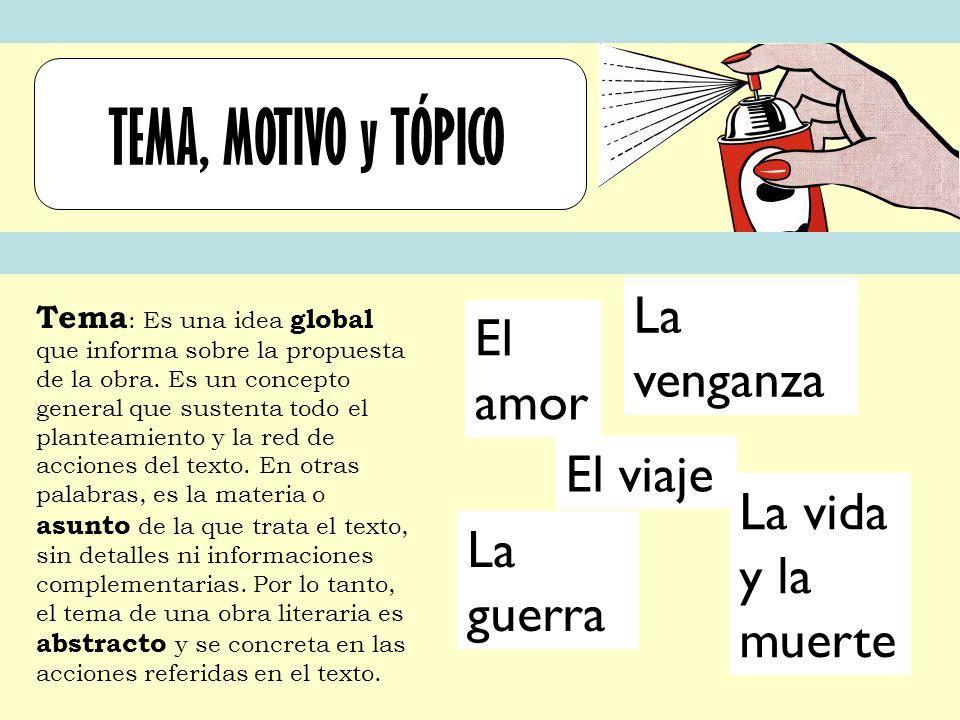 TEMA, MOTIVO y TÓPICO Tema : Es una idea global que informa sobre la propuesta de la obra. Es un concepto general que sustenta todo el planteamiento y