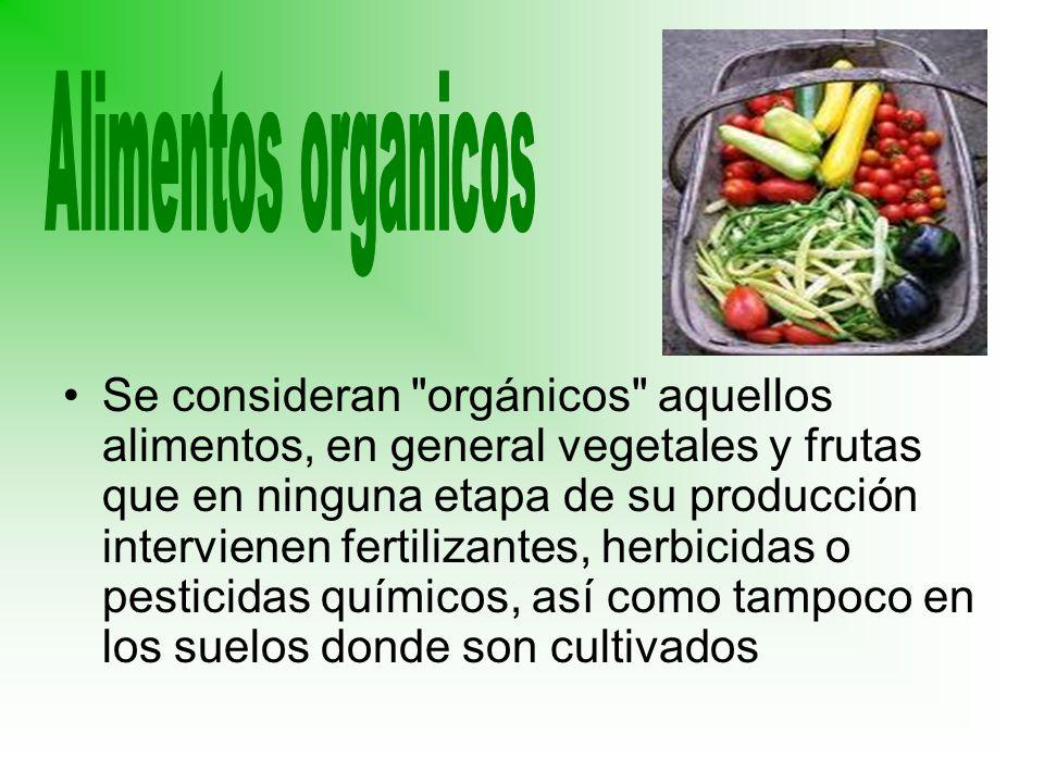 Se consideran orgánicos aquellos alimentos, en general vegetales y frutas que en ninguna etapa de su producción intervienen fertilizantes, herbicidas o pesticidas químicos, así como tampoco en los suelos donde son cultivados