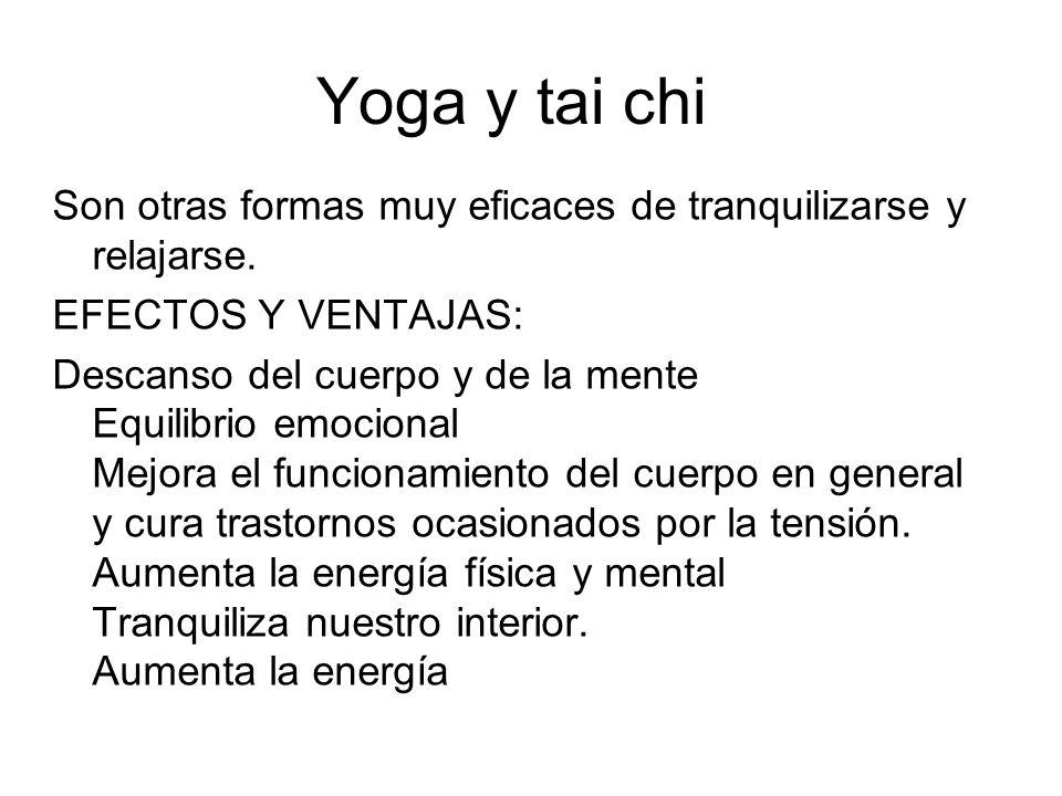 Yoga y tai chi Son otras formas muy eficaces de tranquilizarse y relajarse. EFECTOS Y VENTAJAS: Descanso del cuerpo y de la mente Equilibrio emocional