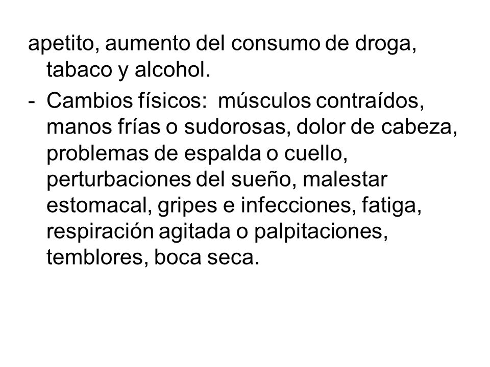 apetito, aumento del consumo de droga, tabaco y alcohol. -Cambios físicos: músculos contraídos, manos frías o sudorosas, dolor de cabeza, problemas de