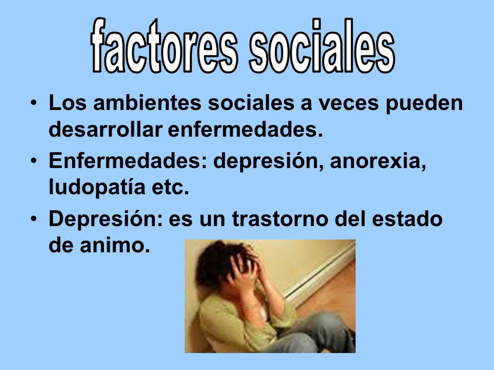 Los ambientes sociales a veces pueden desarrollar enfermedades. Enfermedades: depresión, anorexia, ludopatía etc. Depresión: es un trastorno del estad
