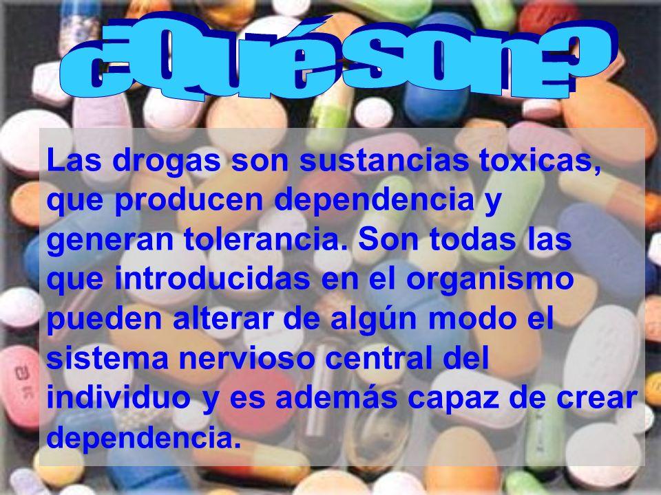 Las drogas son sustancias toxicas, que producen dependencia y generan tolerancia. Son todas las que introducidas en el organismo pueden alterar de alg