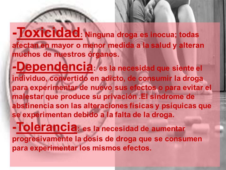 -Toxicidad : Ninguna droga es inocua; todas afectan en mayor o menor medida a la salud y alteran muchos de nuestros órganos. -Dependencia : es la nece
