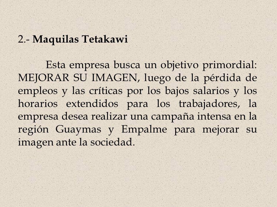 2.- Maquilas Tetakawi Esta empresa busca un objetivo primordial: MEJORAR SU IMAGEN, luego de la pérdida de empleos y las críticas por los bajos salarios y los horarios extendidos para los trabajadores, la empresa desea realizar una campaña intensa en la región Guaymas y Empalme para mejorar su imagen ante la sociedad.