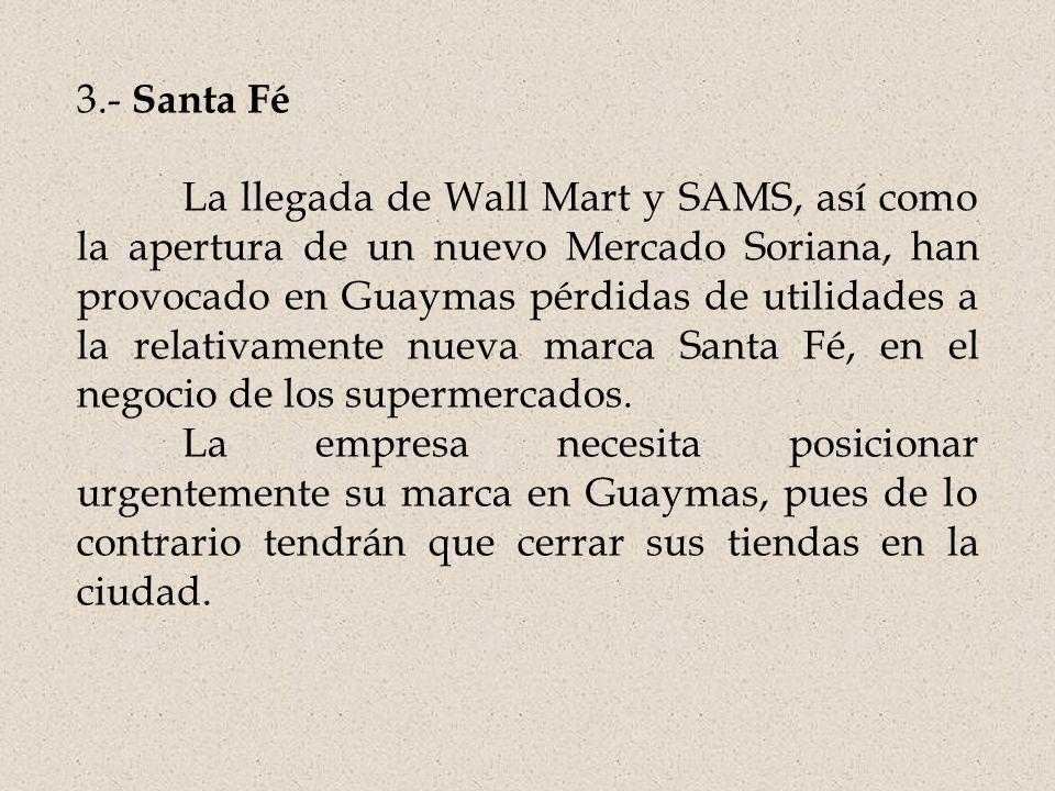 3.- Santa Fé La llegada de Wall Mart y SAMS, así como la apertura de un nuevo Mercado Soriana, han provocado en Guaymas pérdidas de utilidades a la relativamente nueva marca Santa Fé, en el negocio de los supermercados.