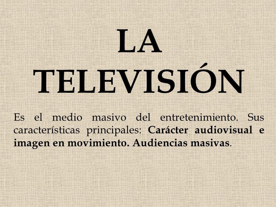 LA TELEVISIÓN Es el medio masivo del entretenimiento. Sus características principales: Carácter audiovisual e imagen en movimiento. Audiencias masivas