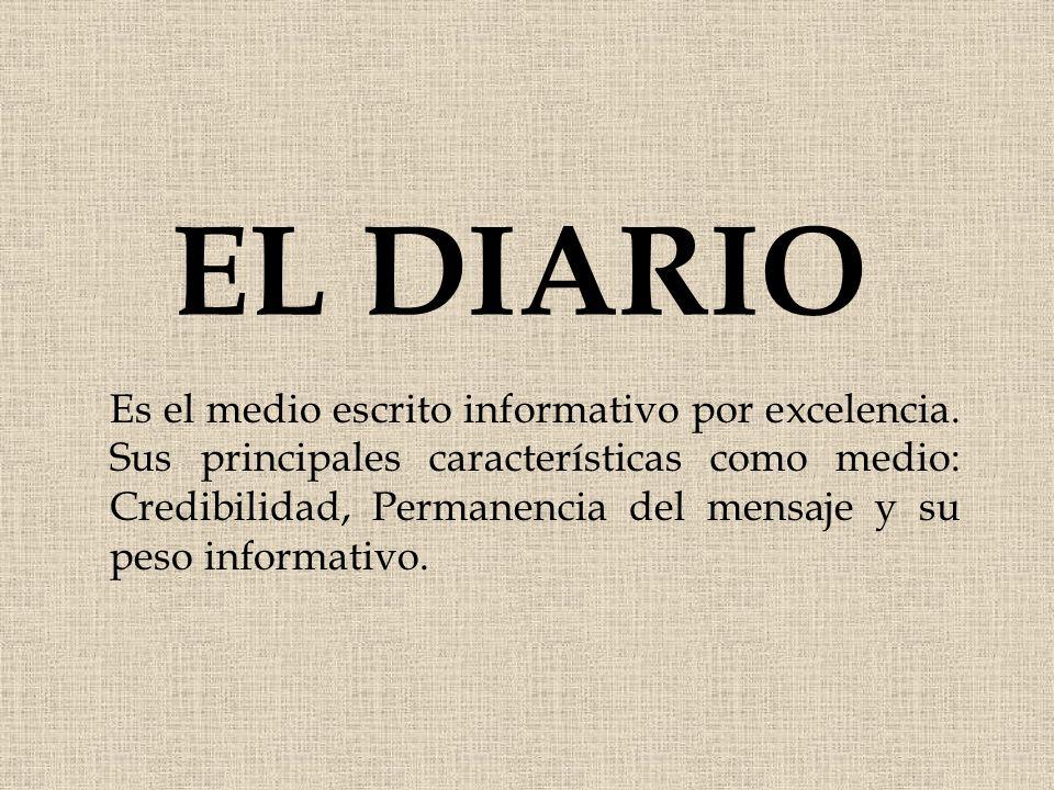 EL DIARIO Es el medio escrito informativo por excelencia. Sus principales características como medio: Credibilidad, Permanencia del mensaje y su peso