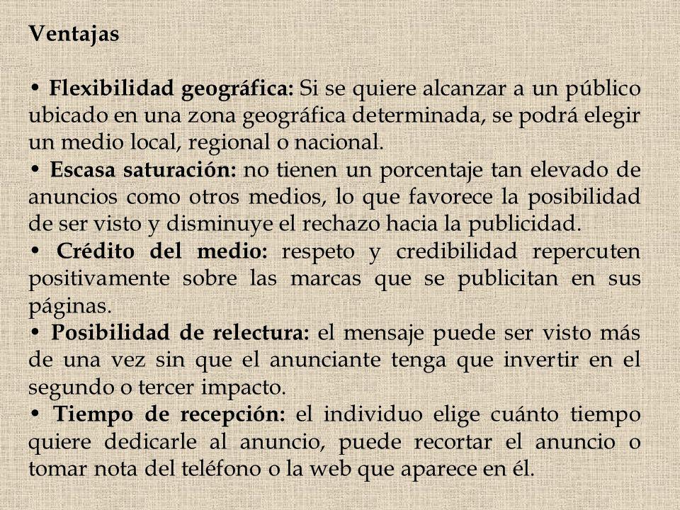 Ventajas Flexibilidad geográfica: Si se quiere alcanzar a un público ubicado en una zona geográfica determinada, se podrá elegir un medio local, regio