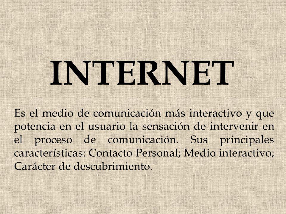 INTERNET Es el medio de comunicación más interactivo y que potencia en el usuario la sensación de intervenir en el proceso de comunicación. Sus princi