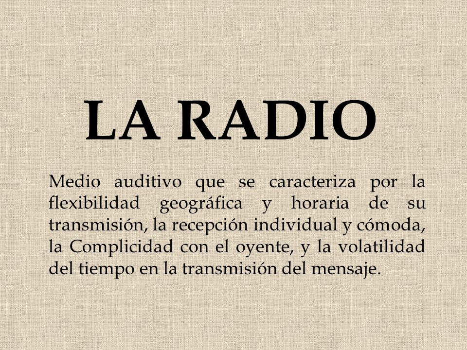 LA RADIO Medio auditivo que se caracteriza por la flexibilidad geográfica y horaria de su transmisión, la recepción individual y cómoda, la Complicida