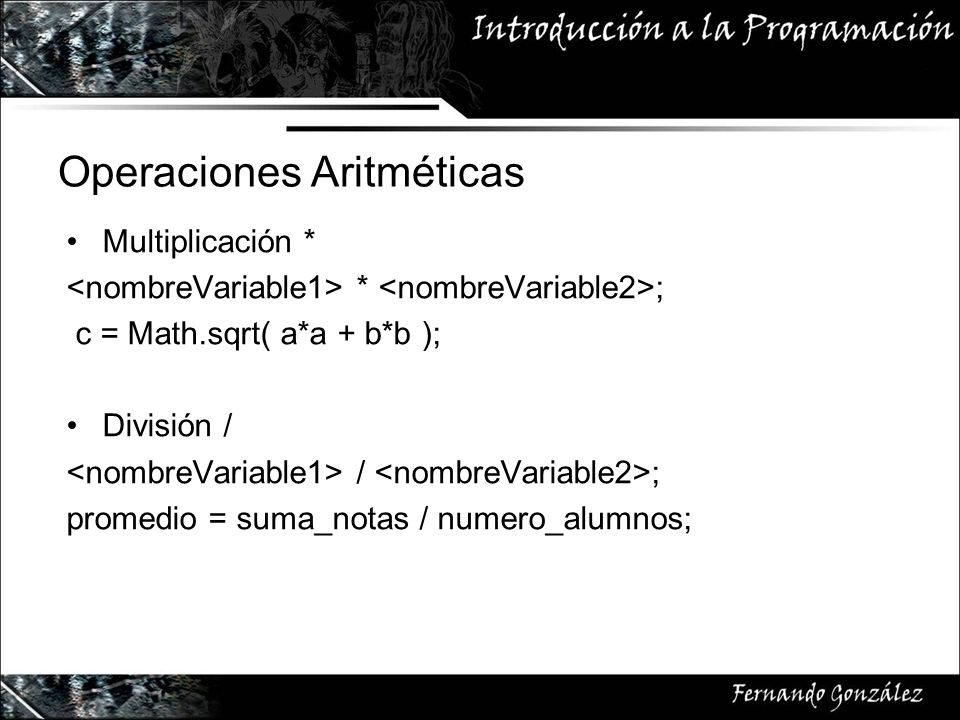 Multiplicación * * ; c = Math.sqrt( a*a + b*b ); División / / ; promedio = suma_notas / numero_alumnos;
