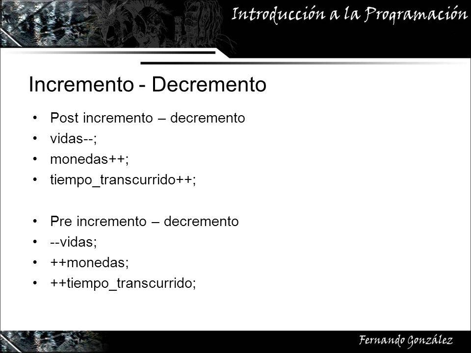 Incremento - Decremento Post incremento – decremento vidas--; monedas++; tiempo_transcurrido++; Pre incremento – decremento --vidas; ++monedas; ++tiempo_transcurrido;
