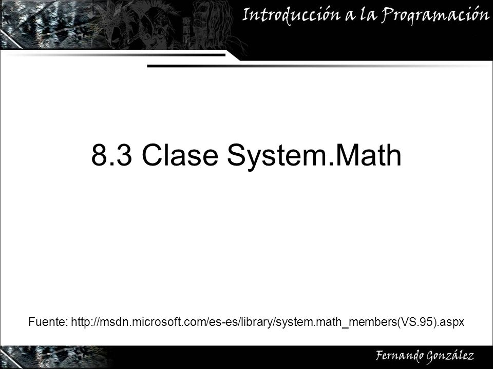 8.3 Clase System.Math Fuente: http://msdn.microsoft.com/es-es/library/system.math_members(VS.95).aspx