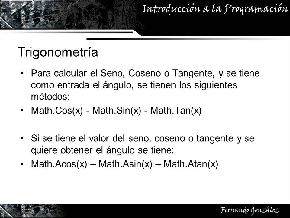 Trigonometría Para calcular el Seno, Coseno o Tangente, y se tiene como entrada el ángulo, se tienen los siguientes métodos: Math.Cos(x) - Math.Sin(x) - Math.Tan(x) Si se tiene el valor del seno, coseno o tangente y se quiere obtener el ángulo se tiene: Math.Acos(x) – Math.Asin(x) – Math.Atan(x)