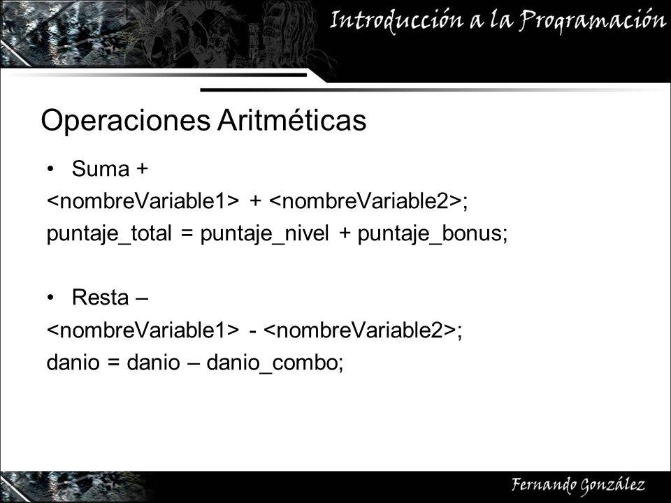Operaciones Aritméticas Suma + + ; puntaje_total = puntaje_nivel + puntaje_bonus; Resta – - ; danio = danio – danio_combo;