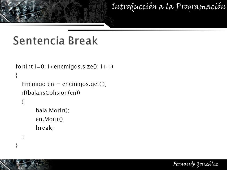 for(int i=0; i<enemigos.size(); i++) { Enemigo en = enemigos.get(i); if(bala.isColision(en)) { bala.Morir(); en.Morir(); break; }