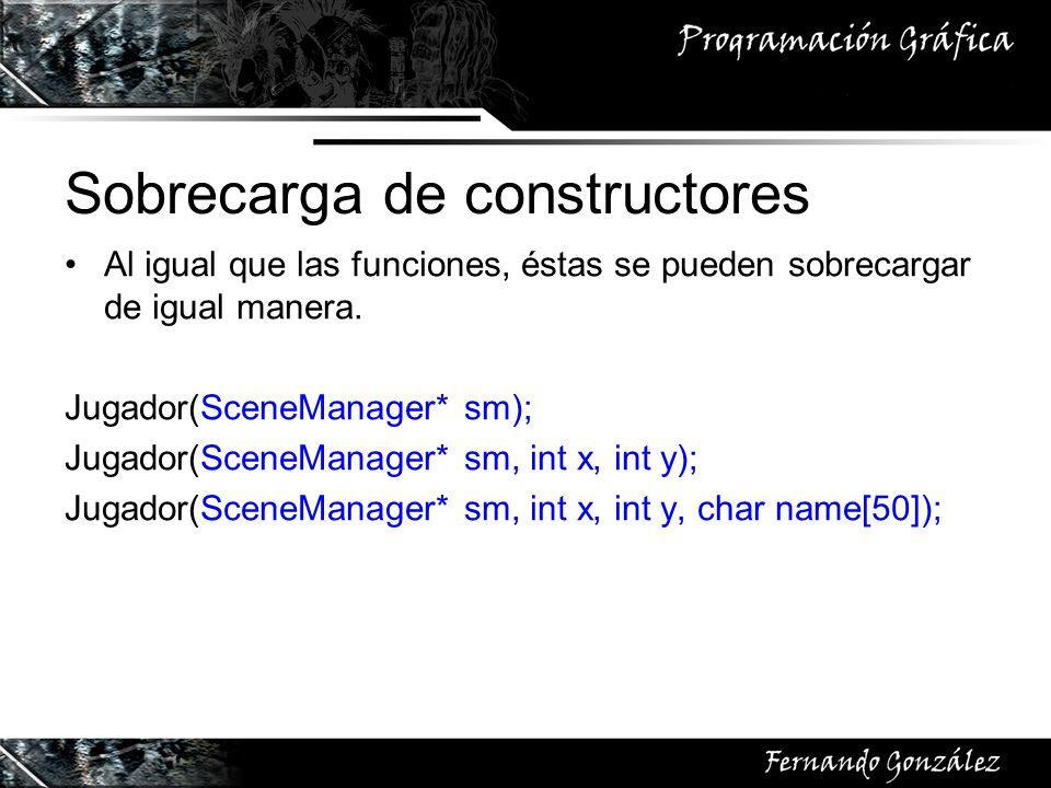Sobrecarga de constructores Al igual que las funciones, éstas se pueden sobrecargar de igual manera. Jugador(SceneManager* sm); Jugador(SceneManager*