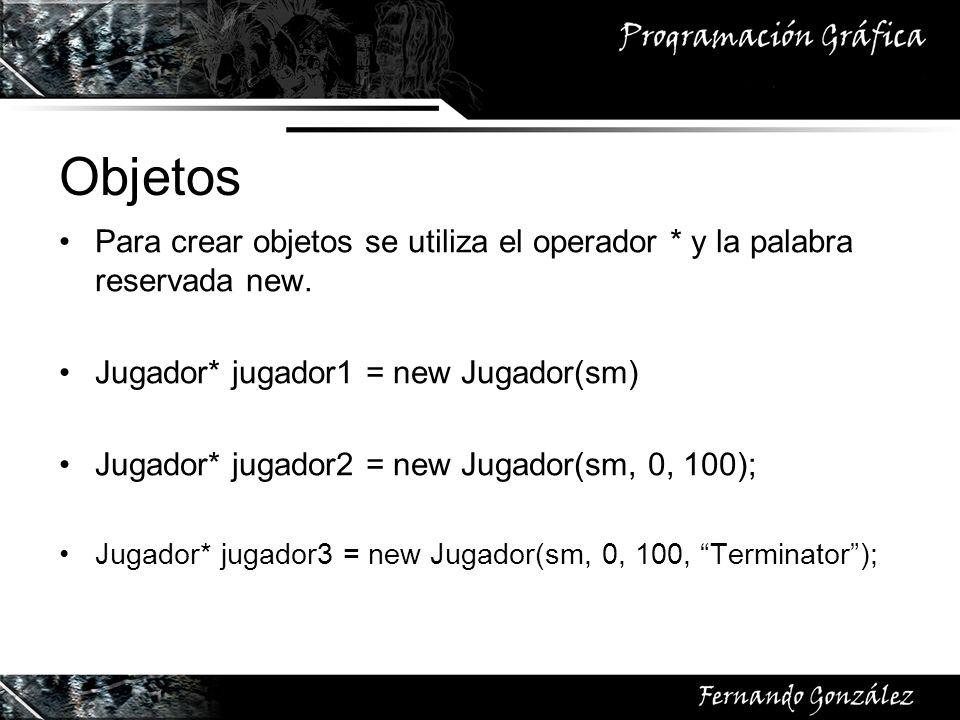 Objetos Para crear objetos se utiliza el operador * y la palabra reservada new. Jugador* jugador1 = new Jugador(sm) Jugador* jugador2 = new Jugador(sm