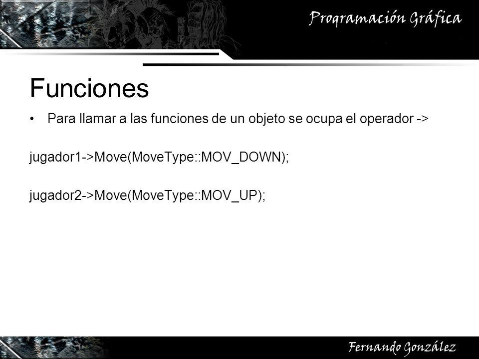 Funciones Para llamar a las funciones de un objeto se ocupa el operador -> jugador1->Move(MoveType::MOV_DOWN); jugador2->Move(MoveType::MOV_UP);