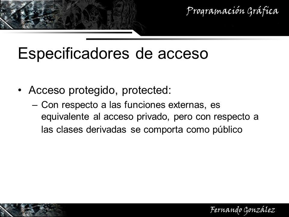 Especificadores de acceso Acceso protegido, protected: –Con respecto a las funciones externas, es equivalente al acceso privado, pero con respecto a l